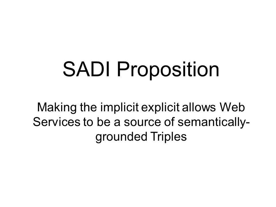 SADI Proposition Making the implicit explicit allows Web Services to be a source of semantically- grounded Triples