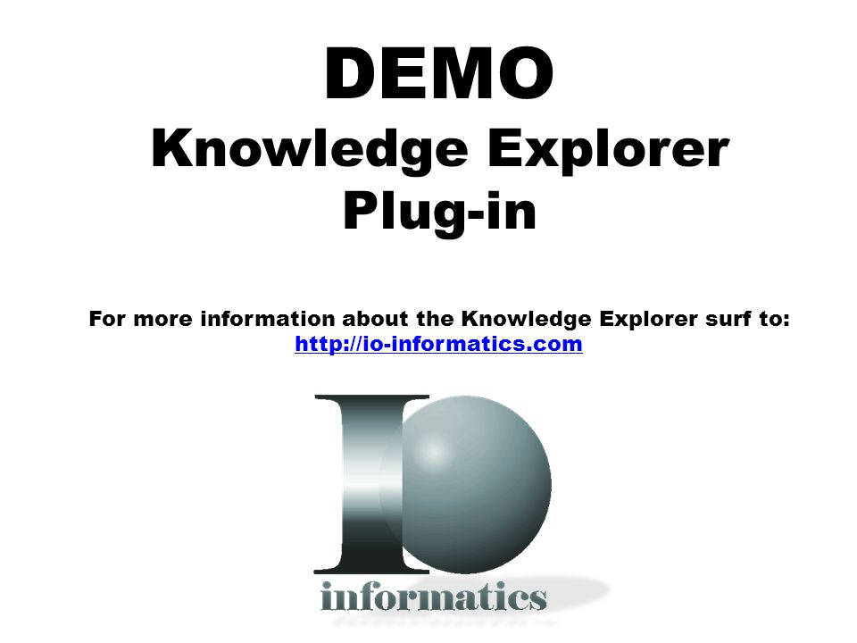 DEMO Knowledge Explorer Plug-in For more information about the Knowledge Explorer surf to: http://io-informatics.com http://io-informatics.com