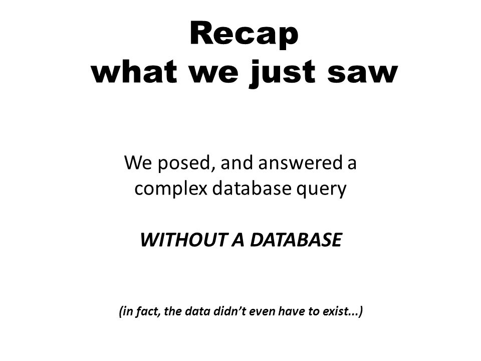 Recap what we just saw We posed, and answered a complex database query WITHOUT A DATABASE (in fact, the data didnt even have to exist...)