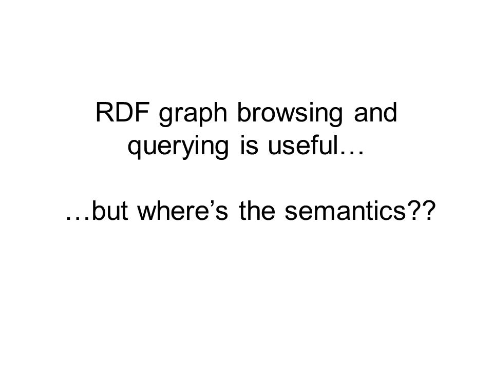 RDF graph browsing and querying is useful… …but wheres the semantics