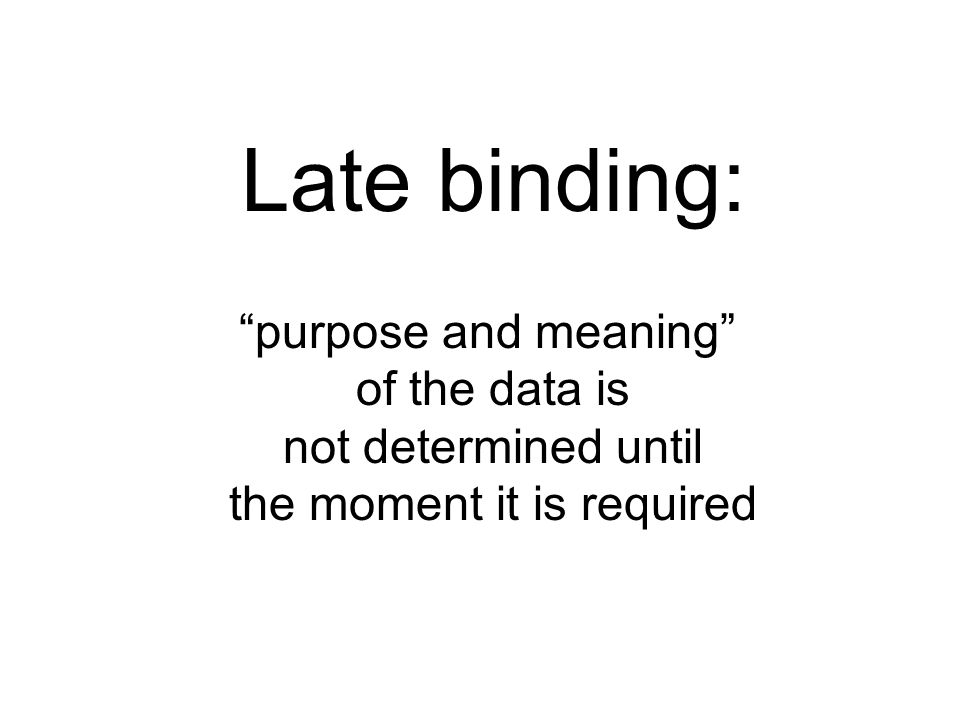 Late binding: purpose and meaning of the data is not determined until the moment it is required