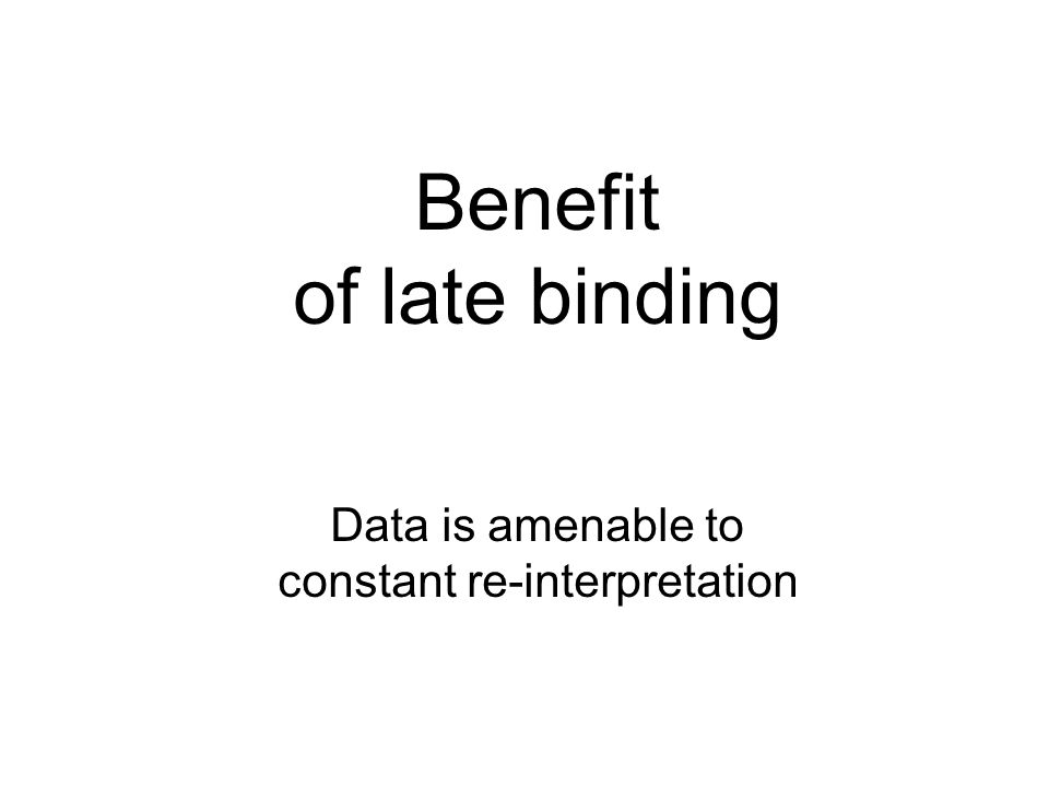 Benefit of late binding Data is amenable to constant re-interpretation