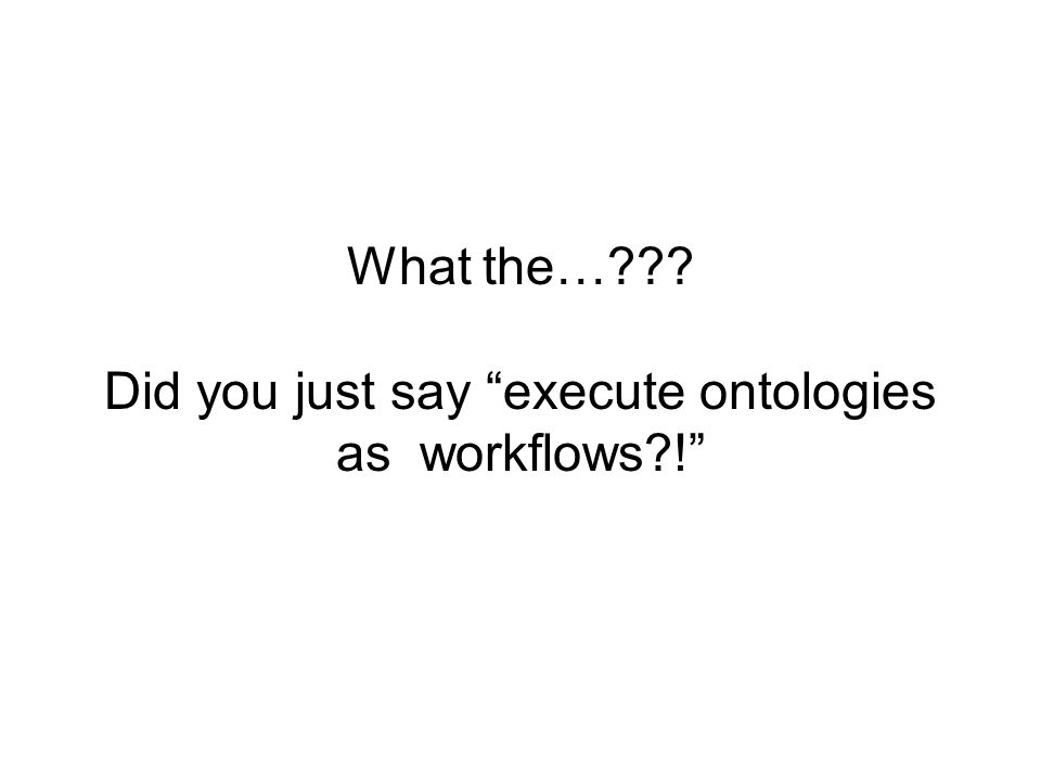 What the… Did you just say execute ontologies as workflows !