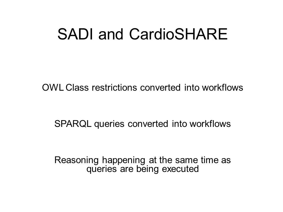 SADI and CardioSHARE OWL Class restrictions converted into workflows SPARQL queries converted into workflows Reasoning happening at the same time as queries are being executed