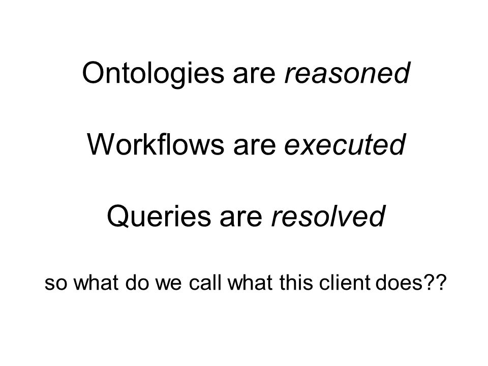 Ontologies are reasoned Workflows are executed Queries are resolved so what do we call what this client does