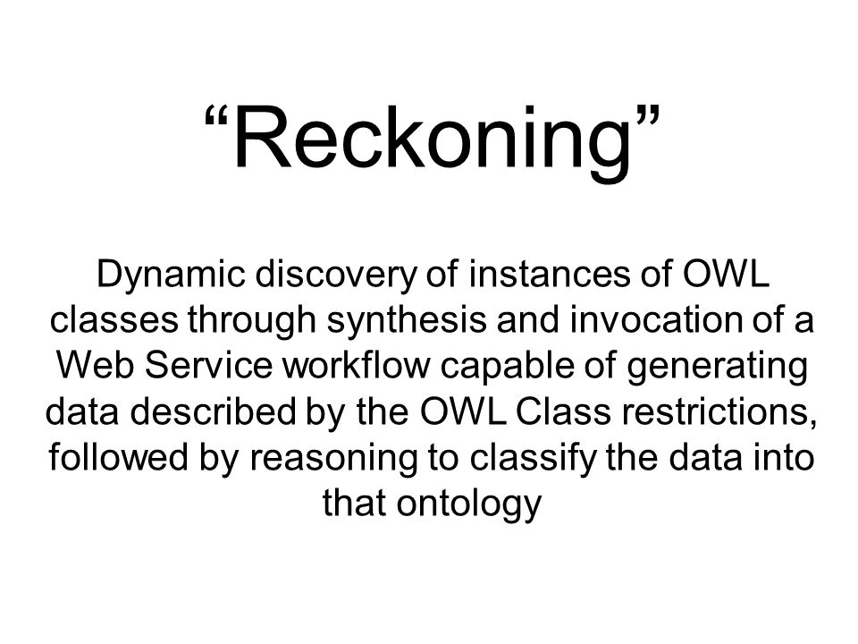 Reckoning Dynamic discovery of instances of OWL classes through synthesis and invocation of a Web Service workflow capable of generating data described by the OWL Class restrictions, followed by reasoning to classify the data into that ontology