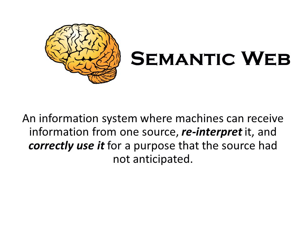 Semantic Web An information system where machines can receive information from one source, re-interpret it, and correctly use it for a purpose that the source had not anticipated.
