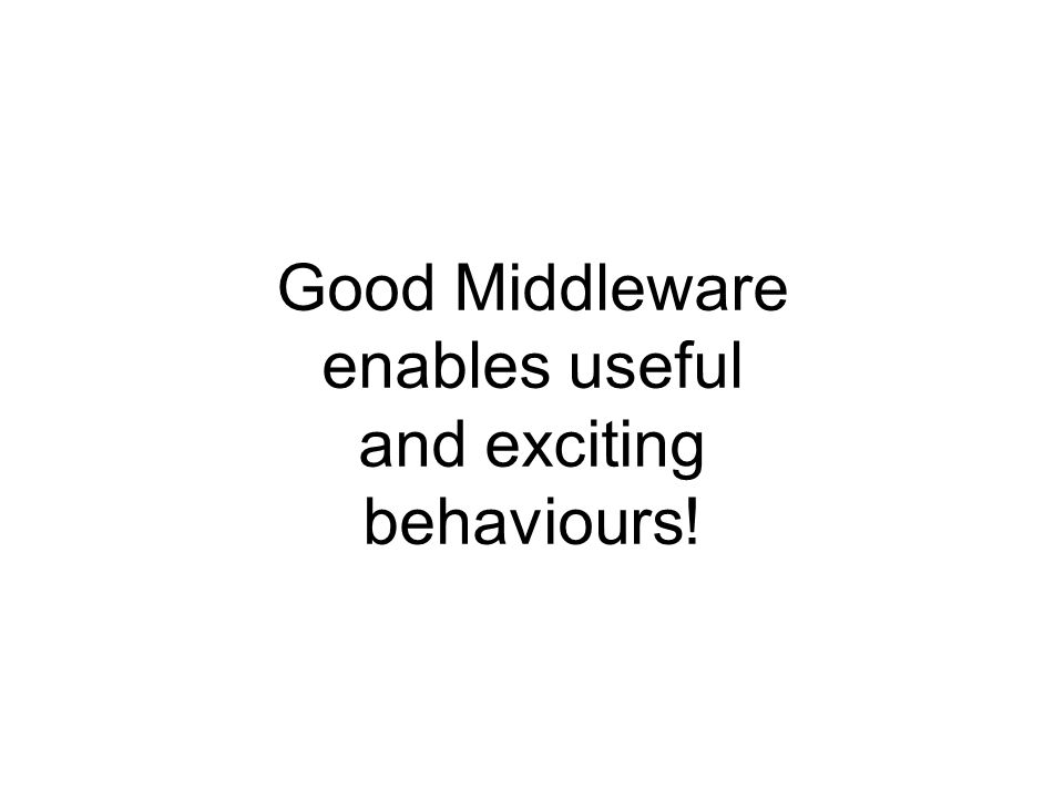 Good Middleware enables useful and exciting behaviours!