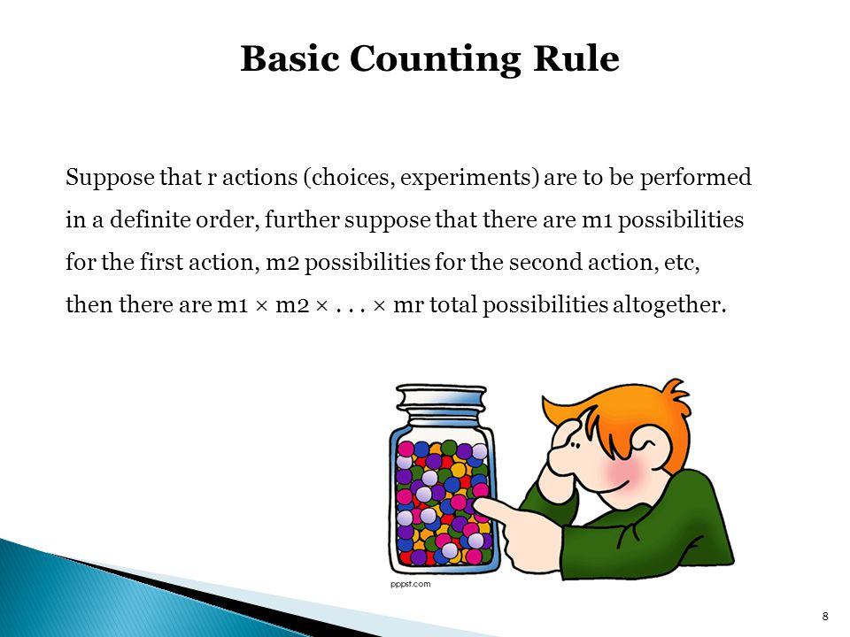 Basic Counting Rule Suppose that r actions (choices, experiments) are to be performed in a definite order, further suppose that there are m1 possibilities for the first action, m2 possibilities for the second action, etc, then there are m1 × m2 ×...