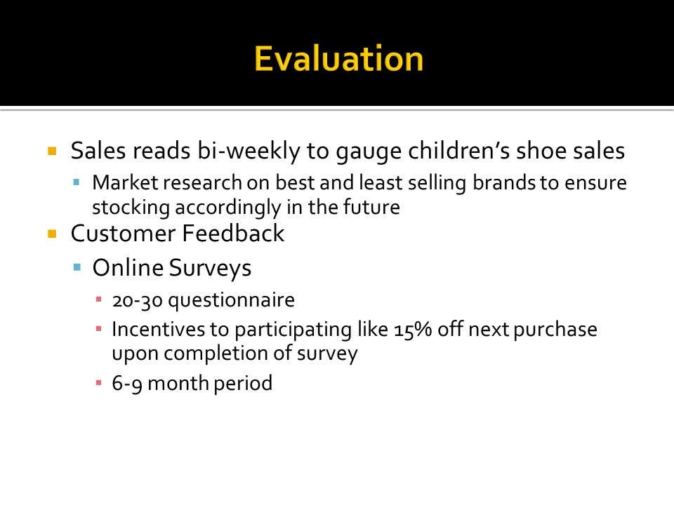Sales reads bi-weekly to gauge childrens shoe sales Market research on best and least selling brands to ensure stocking accordingly in the future Customer Feedback Online Surveys questionnaire Incentives to participating like 15% off next purchase upon completion of survey 6-9 month period