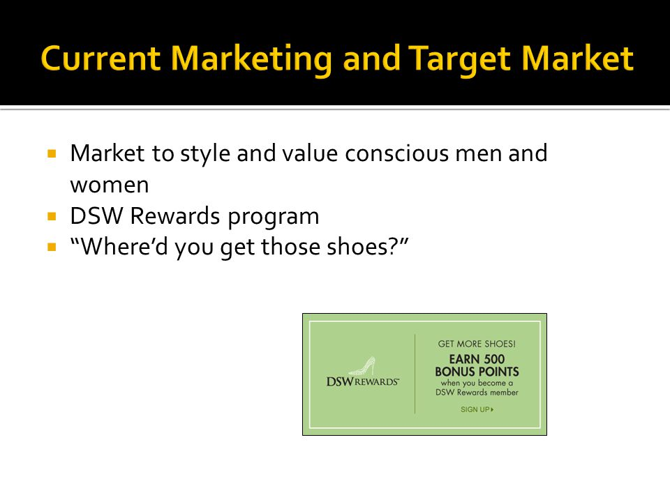 Current Marketing and Target Market Market to style and value conscious men and women DSW Rewards program Whered you get those shoes