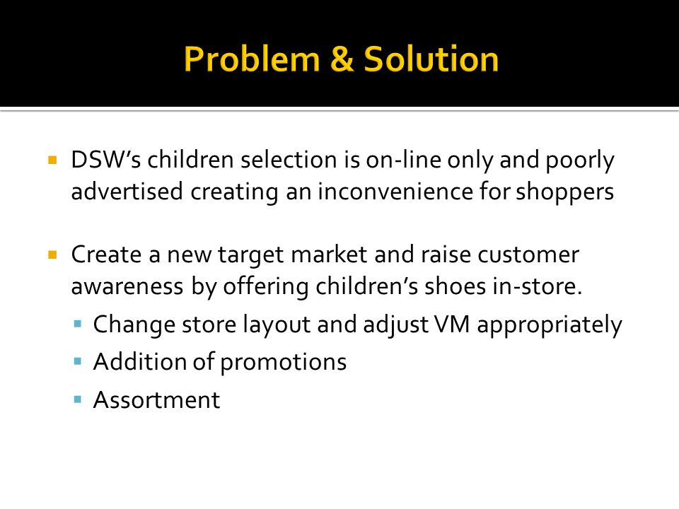 Problem & Solution DSWs children selection is on-line only and poorly advertised creating an inconvenience for shoppers Create a new target market and raise customer awareness by offering childrens shoes in-store.
