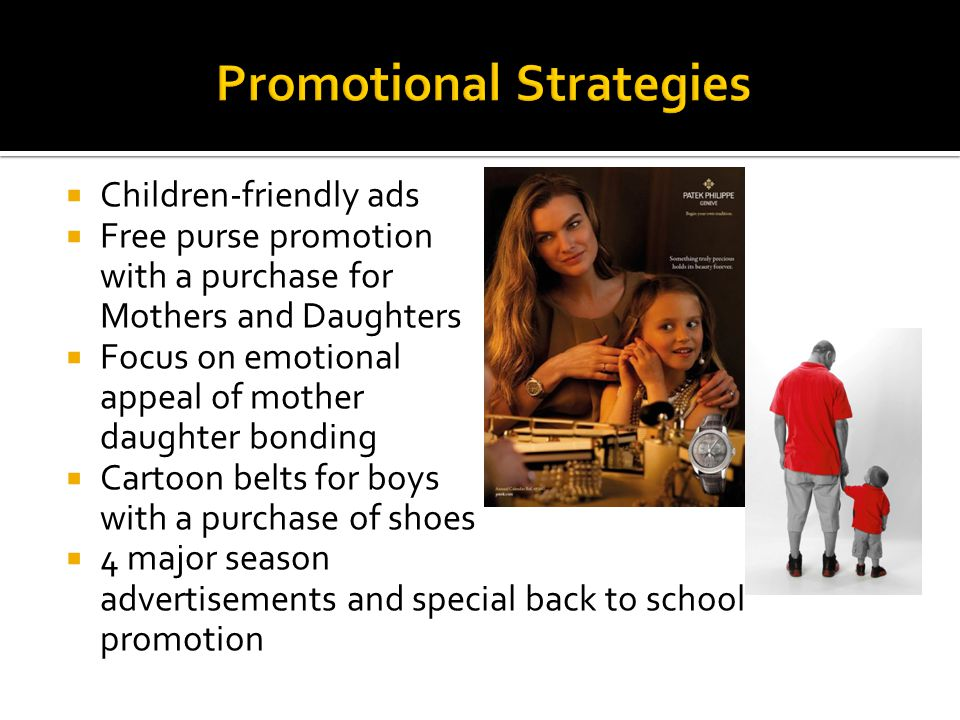 Children-friendly ads Free purse promotion with a purchase for Mothers and Daughters Focus on emotional appeal of mother daughter bonding Cartoon belts for boys with a purchase of shoes 4 major season advertisements and special back to school promotion