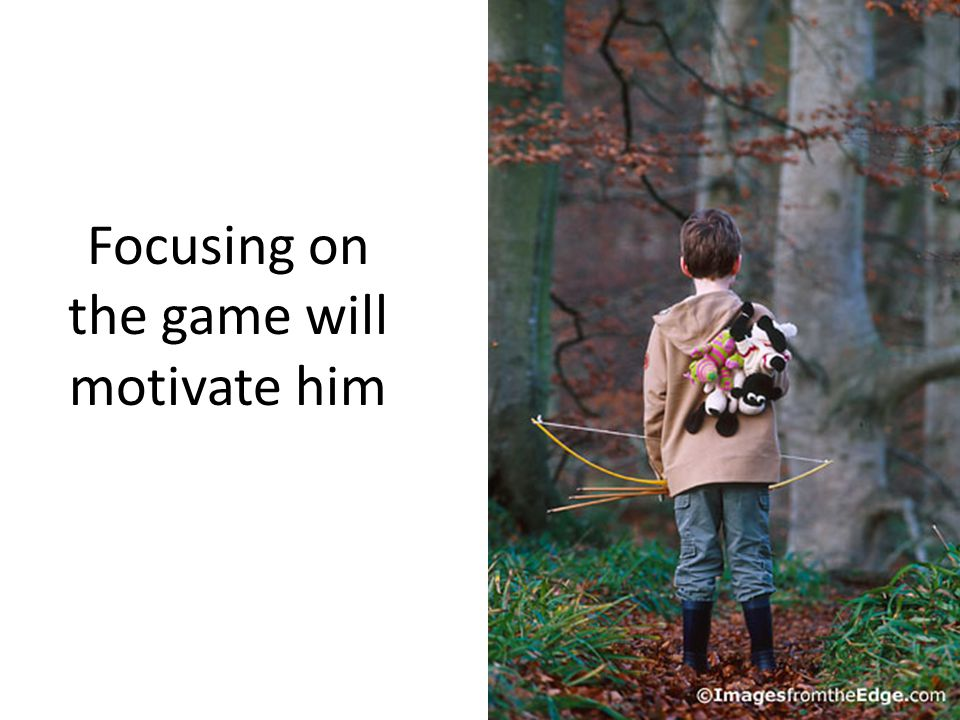 Focusing on the game will motivate him