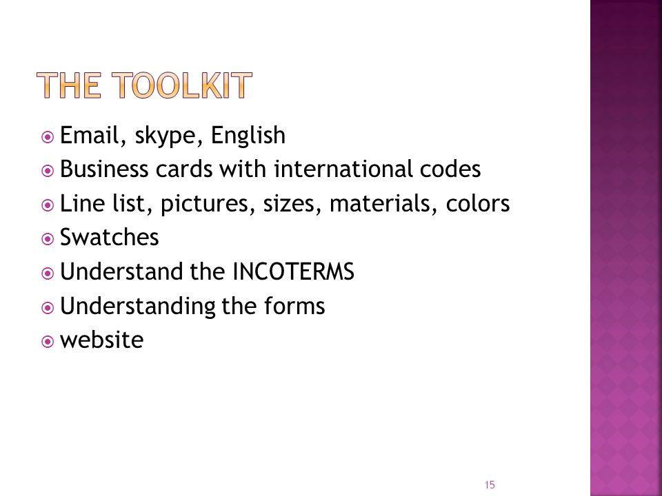 Email, skype, English Business cards with international codes Line list, pictures, sizes, materials, colors Swatches Understand the INCOTERMS Understanding the forms website 15