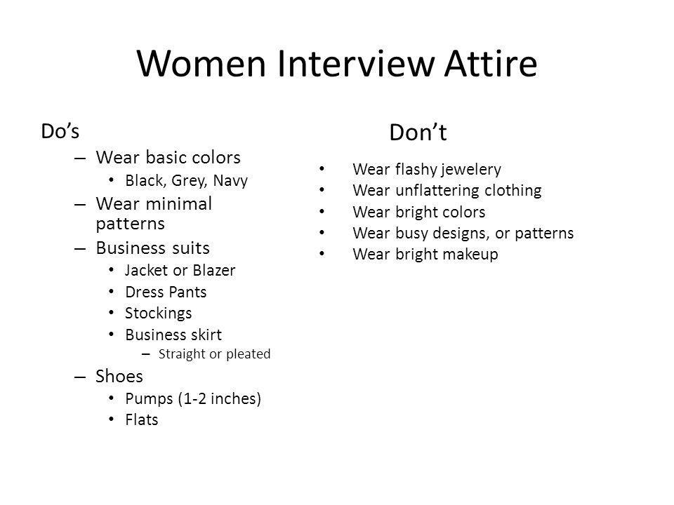 Women Interview Attire Dos – Wear basic colors Black, Grey, Navy – Wear minimal patterns – Business suits Jacket or Blazer Dress Pants Stockings Business skirt – Straight or pleated – Shoes Pumps (1-2 inches) Flats Dont Wear flashy jewelery Wear unflattering clothing Wear bright colors Wear busy designs, or patterns Wear bright makeup