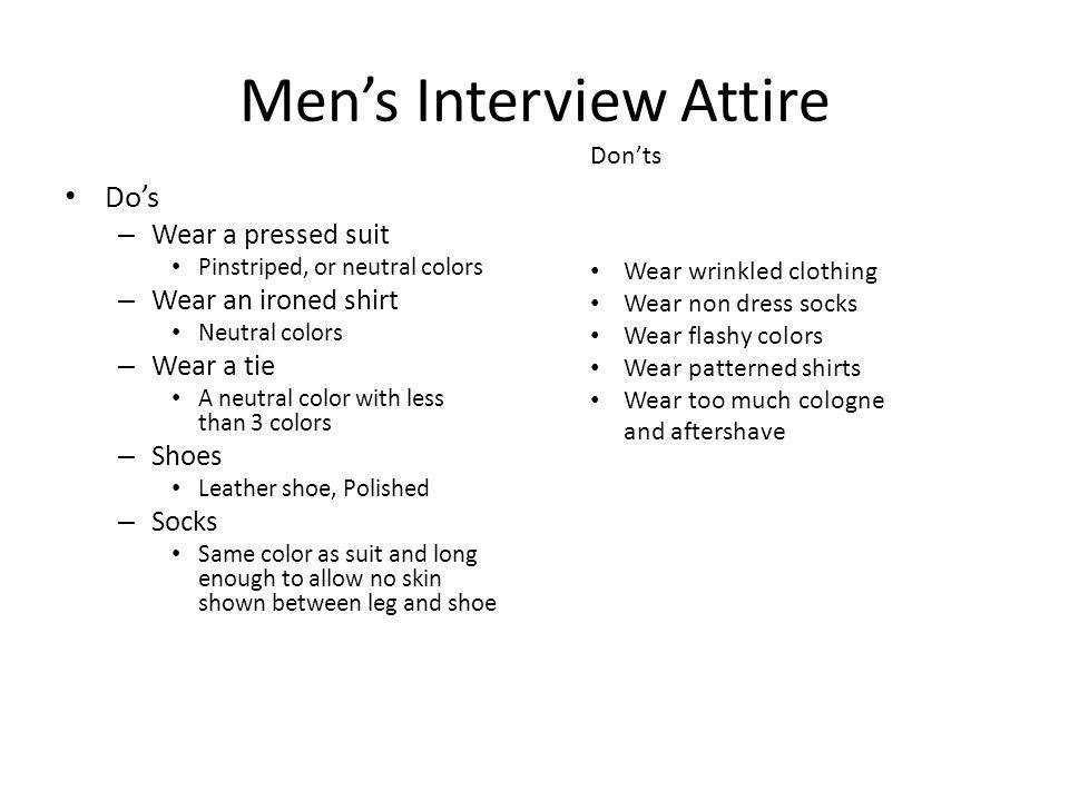 Mens Interview Attire Dos – Wear a pressed suit Pinstriped, or neutral colors – Wear an ironed shirt Neutral colors – Wear a tie A neutral color with less than 3 colors – Shoes Leather shoe, Polished – Socks Same color as suit and long enough to allow no skin shown between leg and shoe Donts Wear wrinkled clothing Wear non dress socks Wear flashy colors Wear patterned shirts Wear too much cologne and aftershave