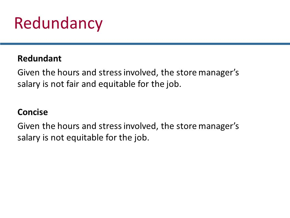 Redundancy Redundant Given the hours and stress involved, the store managers salary is not fair and equitable for the job.