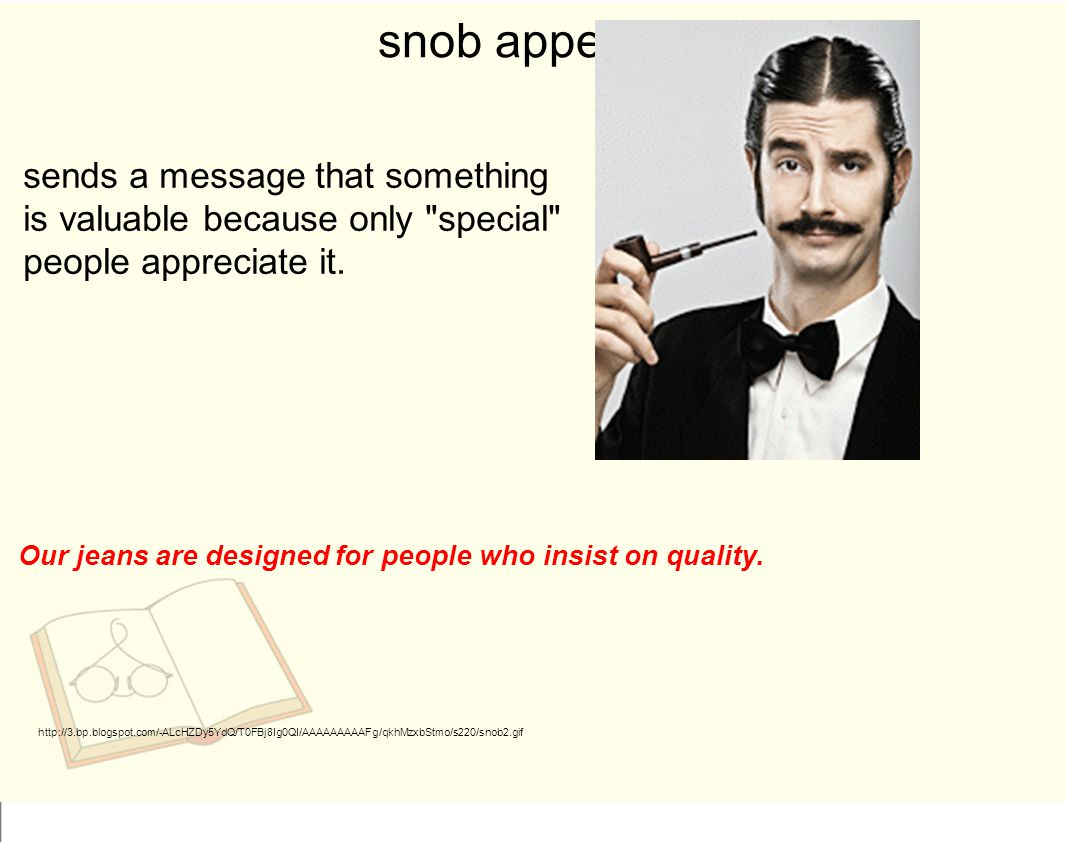 snob appeal sends a message that something is valuable because only special people appreciate it.