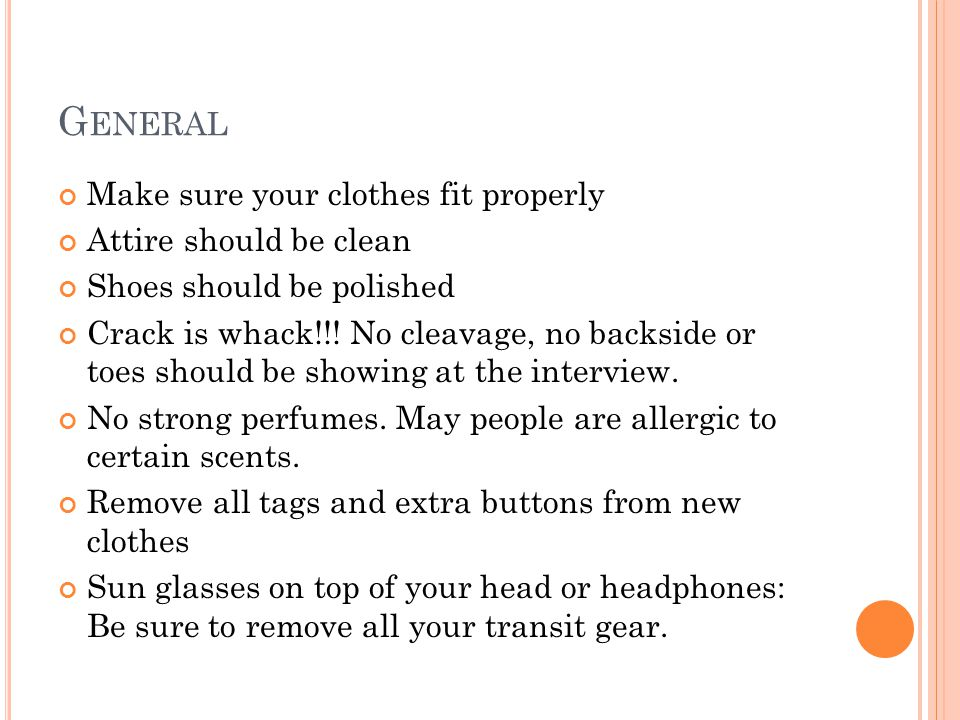 G ENERAL Make sure your clothes fit properly Attire should be clean Shoes should be polished Crack is whack!!.