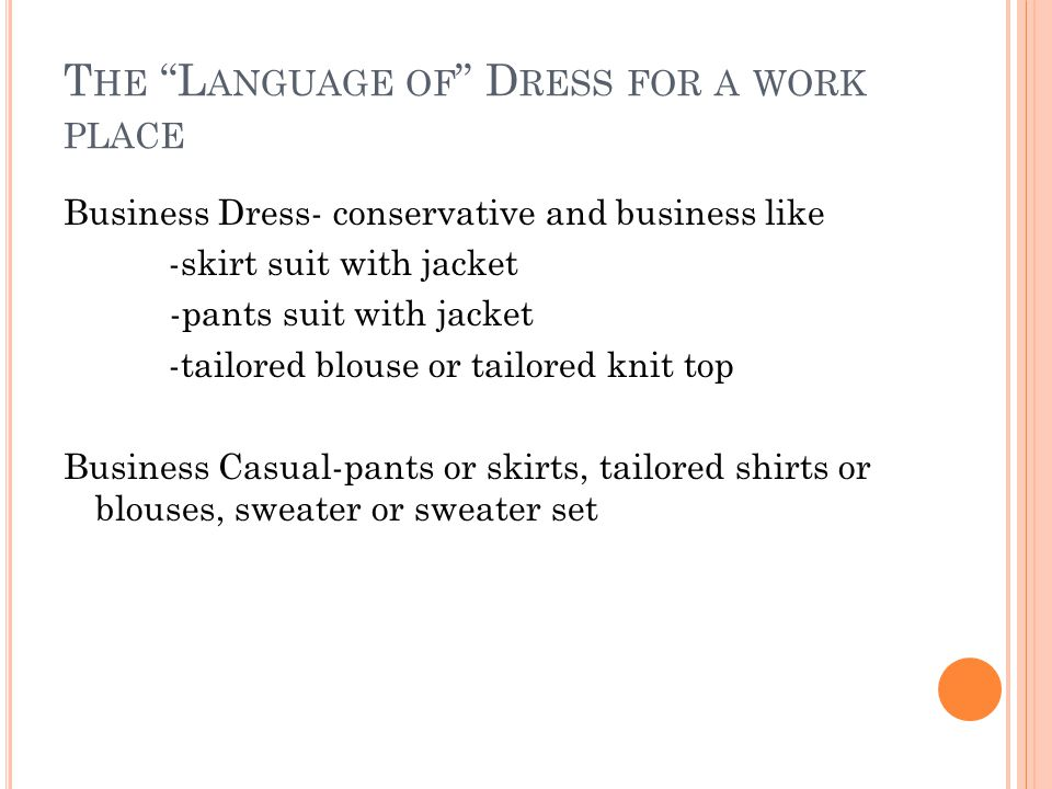 T HE L ANGUAGE OF D RESS FOR A WORK PLACE Business Dress- conservative and business like -skirt suit with jacket -pants suit with jacket -tailored blouse or tailored knit top Business Casual-pants or skirts, tailored shirts or blouses, sweater or sweater set