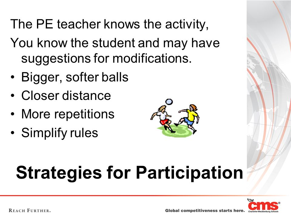 Strategies for Participation The PE teacher knows the activity, You know the student and may have suggestions for modifications.