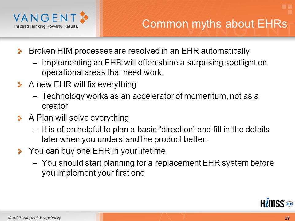 © 2009 Vangent Proprietary Common myths about EHRs Broken HIM processes are resolved in an EHR automatically –Implementing an EHR will often shine a surprising spotlight on operational areas that need work.
