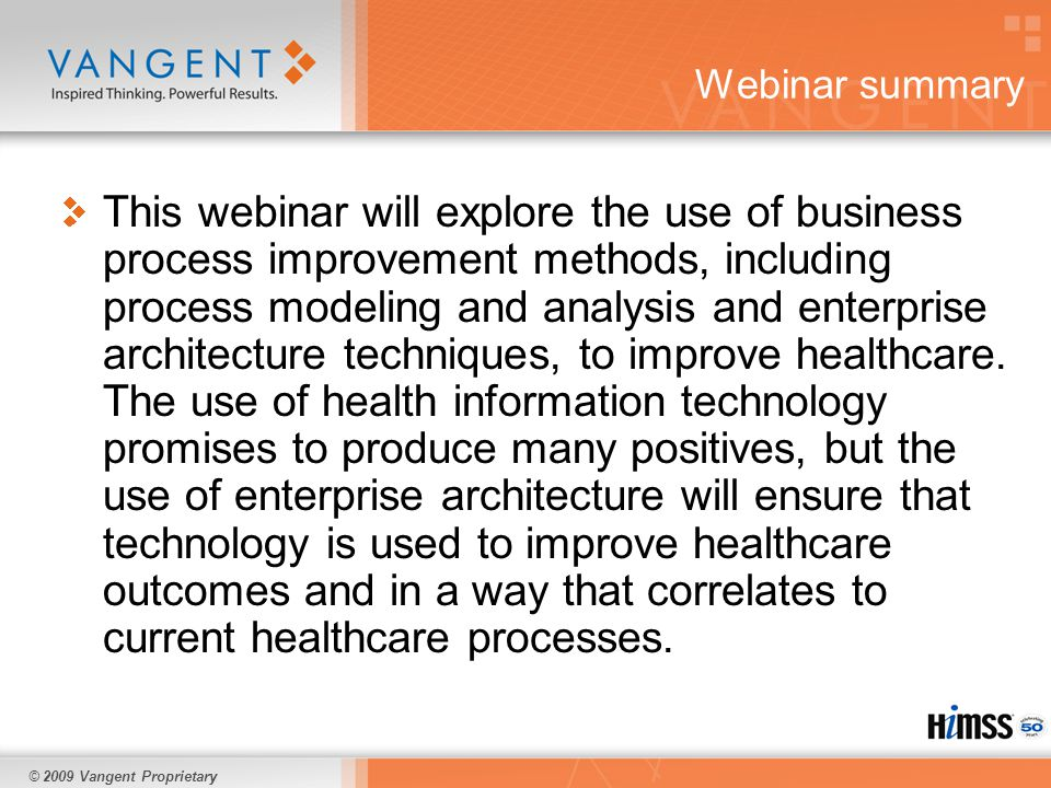 © 2009 Vangent Proprietary Webinar summary This webinar will explore the use of business process improvement methods, including process modeling and analysis and enterprise architecture techniques, to improve healthcare.
