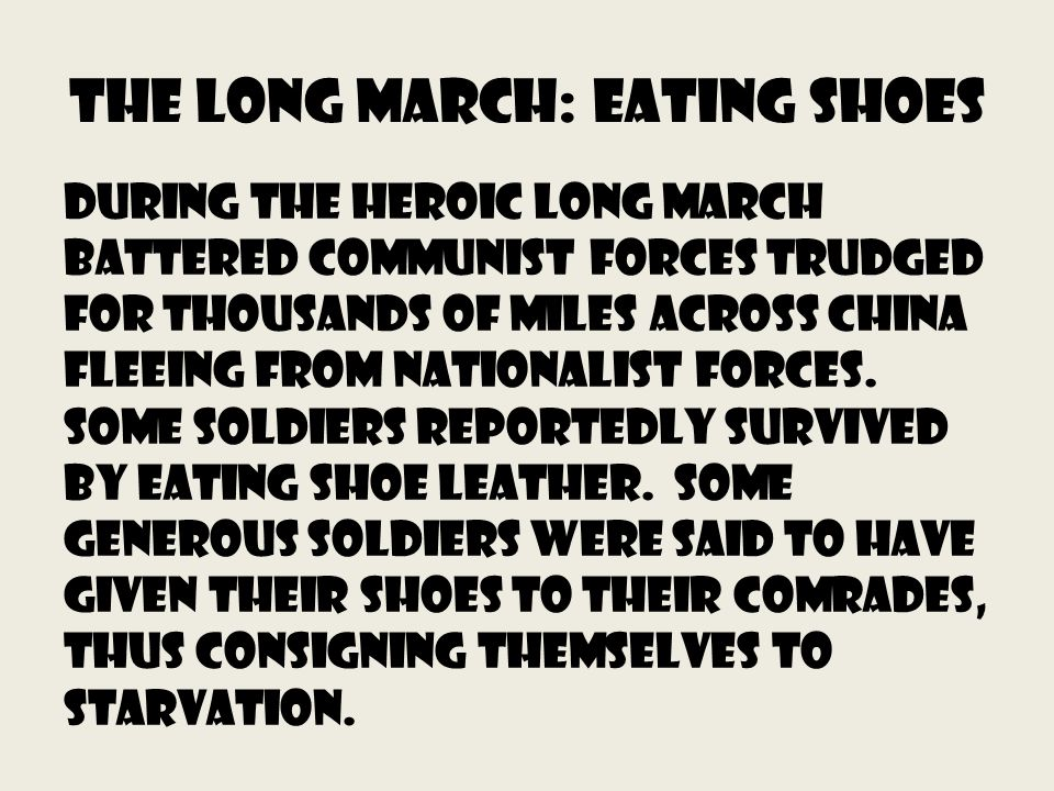 The long march: Eating Shoes During the heroic Long March battered communist forces trudged for thousands of miles across China fleeing from Nationalist forces.