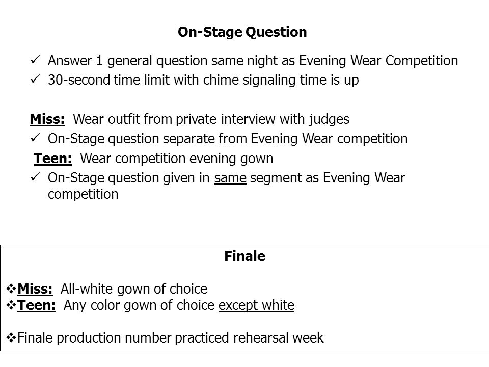 Answer 1 general question same night as Evening Wear Competition 30-second time limit with chime signaling time is up Miss: Wear outfit from private interview with judges On-Stage question separate from Evening Wear competition Teen: Wear competition evening gown On-Stage question given in same segment as Evening Wear competition On-Stage Question Finale Miss: All-white gown of choice Teen: Any color gown of choice except white Finale production number practiced rehearsal week