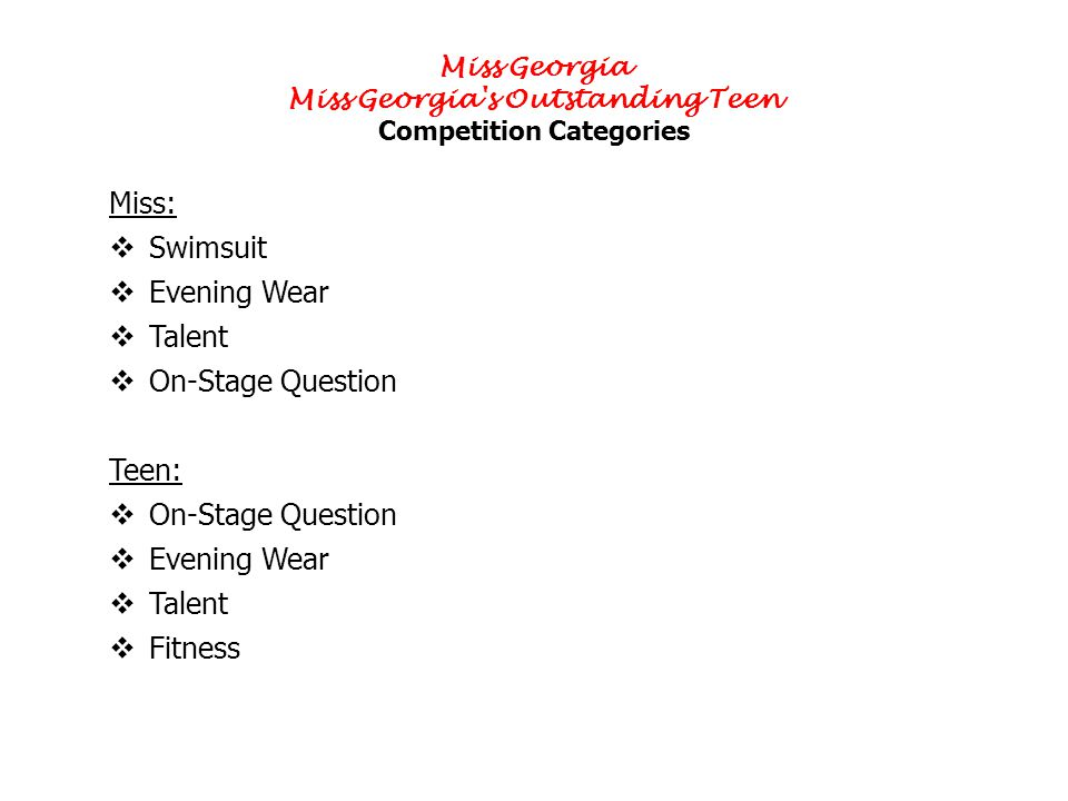 Miss Georgia Miss Georgia s Outstanding Teen Competition Categories Miss: Swimsuit Evening Wear Talent On-Stage Question Teen: On-Stage Question Evening Wear Talent Fitness