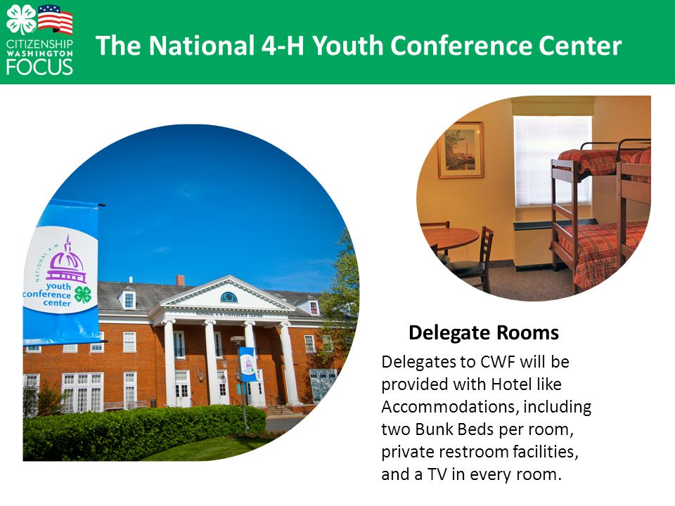 The National 4-H Youth Conference Center Delegate Rooms Delegates to CWF will be provided with Hotel like Accommodations, including two Bunk Beds per room, private restroom facilities, and a TV in every room.