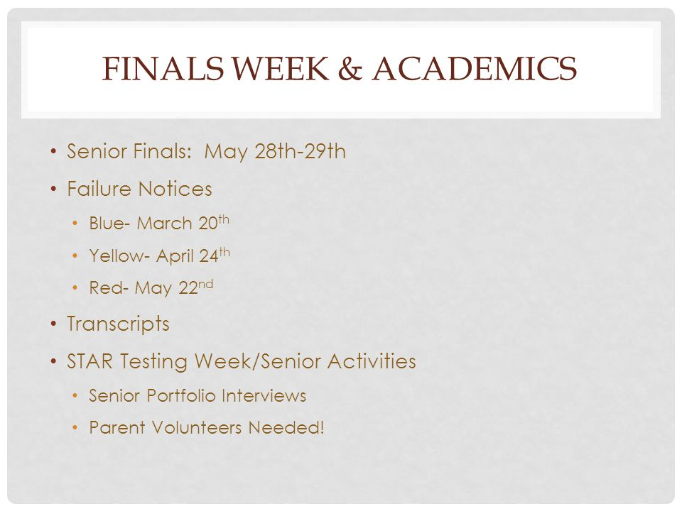 FINALS WEEK & ACADEMICS Senior Finals: May 28th-29th Failure Notices Blue- March 20 th Yellow- April 24 th Red- May 22 nd Transcripts STAR Testing Week/Senior Activities Senior Portfolio Interviews Parent Volunteers Needed!
