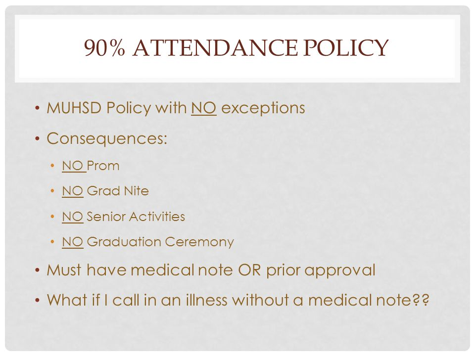 90% ATTENDANCE POLICY MUHSD Policy with NO exceptions Consequences: NO Prom NO Grad Nite NO Senior Activities NO Graduation Ceremony Must have medical note OR prior approval What if I call in an illness without a medical note