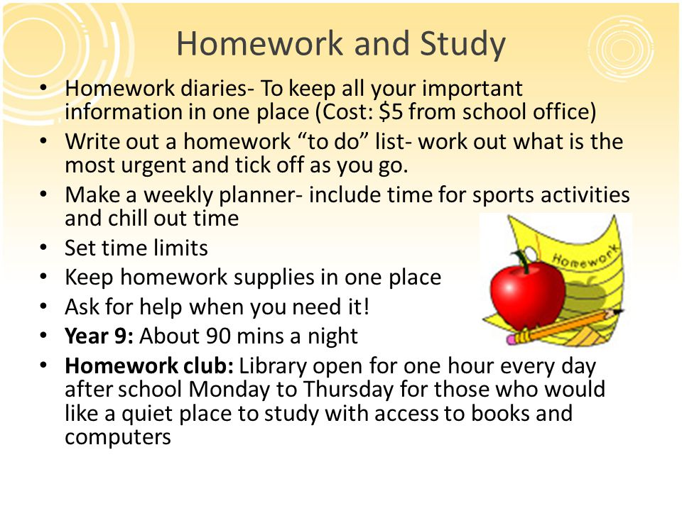 Homework and Study Homework diaries- To keep all your important information in one place (Cost: $5 from school office) Write out a homework to do list- work out what is the most urgent and tick off as you go.