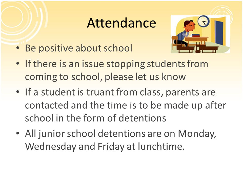 Be positive about school If there is an issue stopping students from coming to school, please let us know If a student is truant from class, parents are contacted and the time is to be made up after school in the form of detentions All junior school detentions are on Monday, Wednesday and Friday at lunchtime.
