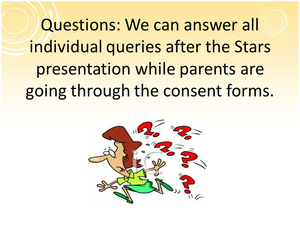 Questions: We can answer all individual queries after the Stars presentation while parents are going through the consent forms.