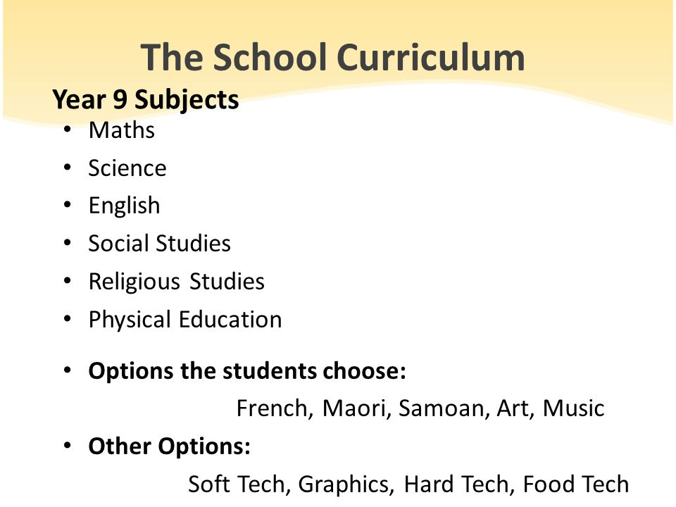 The School Curriculum Year 9 Subjects Maths Science English Social Studies Religious Studies Physical Education Options the students choose: French, Maori, Samoan, Art, Music Other Options: Soft Tech, Graphics, Hard Tech, Food Tech