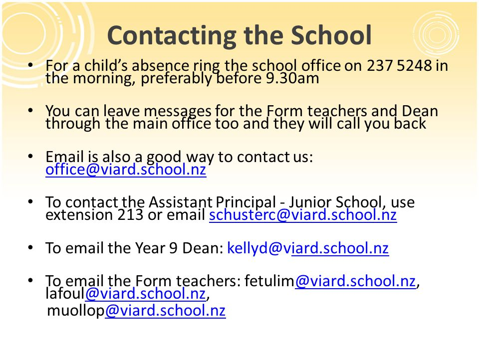 Contacting the School For a childs absence ring the school office on 237 5248 in the morning, preferably before 9.30am You can leave messages for the Form teachers and Dean through the main office too and they will call you back Email is also a good way to contact us: office@viard.school.nz office@viard.school.nz To contact the Assistant Principal - Junior School, use extension 213 or email schusterc@viard.school.nzschusterc@viard.school.nz To email the Year 9 Dean: kellyd@viard.school.nziard.school.nz To email the Form teachers: fetulim@viard.school.nz, lafoul@viard.school.nz,@viard.school.nz muollop@viard.school.nz@viard.school.nz