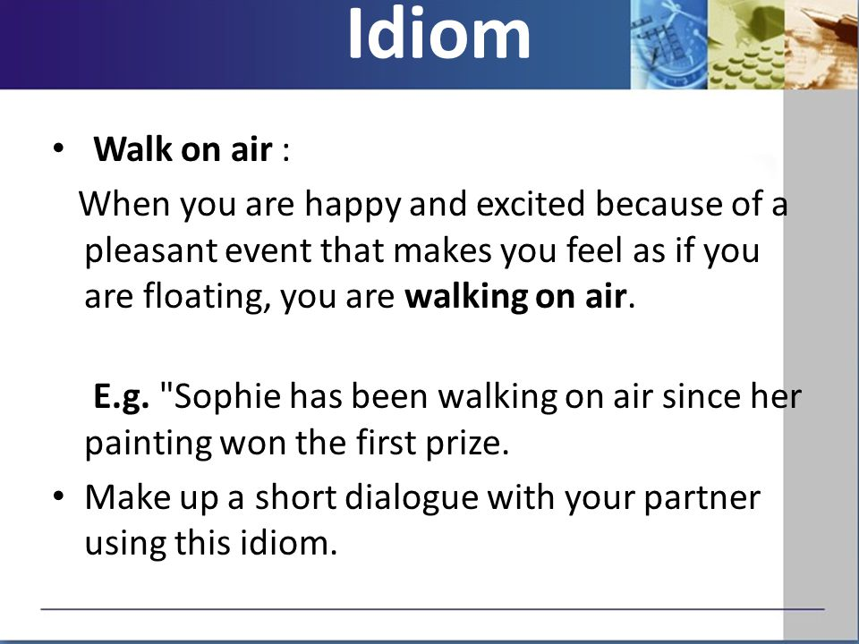 Walk on air : When you are happy and excited because of a pleasant event that makes you feel as if you are floating, you are walking on air.