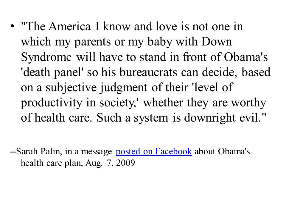 The America I know and love is not one in which my parents or my baby with Down Syndrome will have to stand in front of Obama s death panel so his bureaucrats can decide, based on a subjective judgment of their level of productivity in society, whether they are worthy of health care.