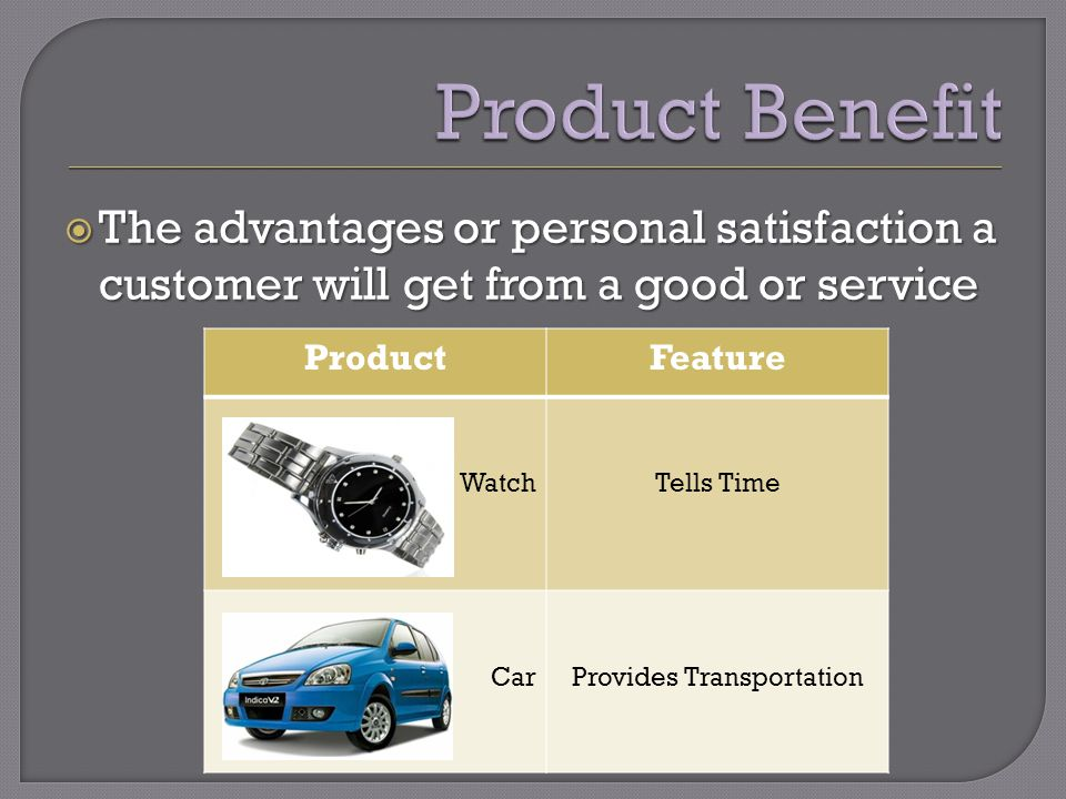 The advantages or personal satisfaction a customer will get from a good or service The advantages or personal satisfaction a customer will get from a good or service ProductFeature WatchTells Time CarProvides Transportation
