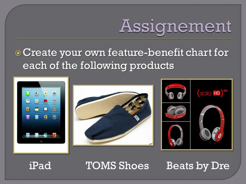 Create your own feature-benefit chart for each of the following products Create your own feature-benefit chart for each of the following products iPadTOMS ShoesBeats by Dre