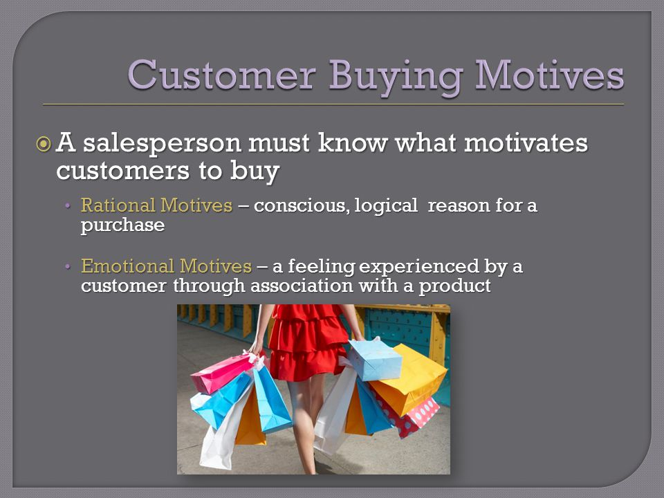 A salesperson must know what motivates customers to buy A salesperson must know what motivates customers to buy Rational Motives – conscious, logical reason for a purchase Rational Motives – conscious, logical reason for a purchase Emotional Motives – a feeling experienced by a customer through association with a product Emotional Motives – a feeling experienced by a customer through association with a product