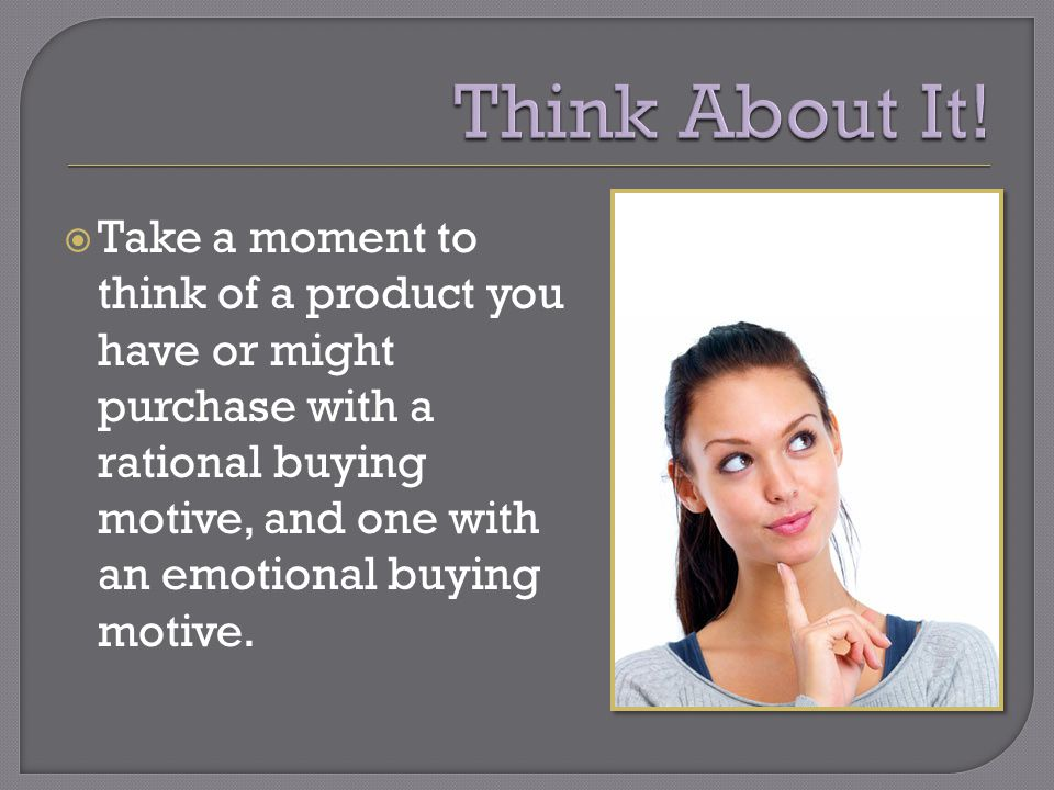 Take a moment to think of a product you have or might purchase with a rational buying motive, and one with an emotional buying motive.