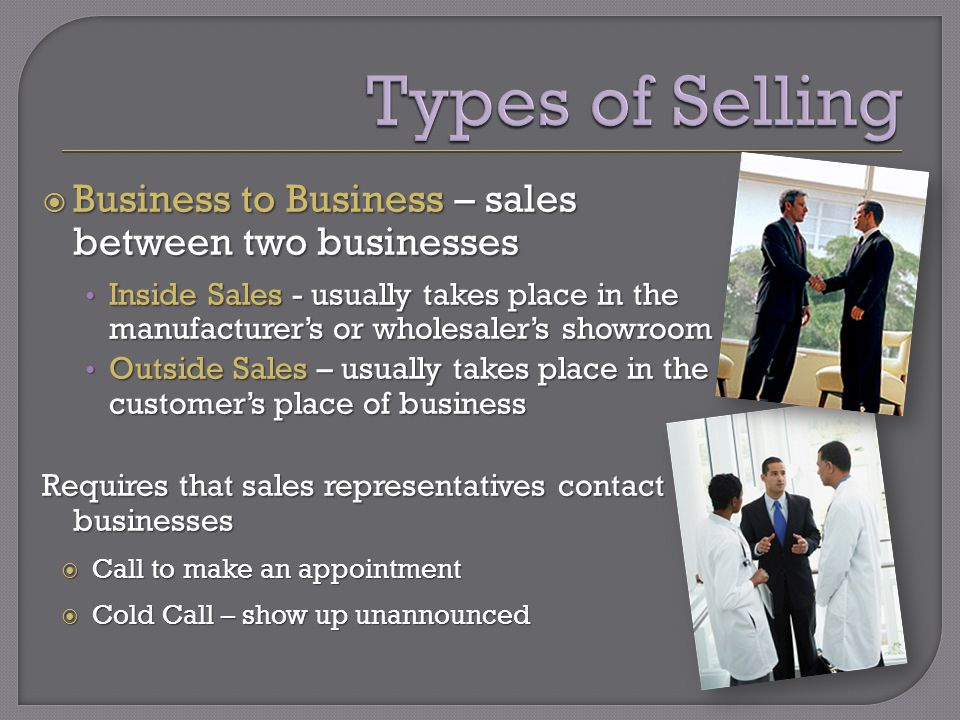 Business to Business – sales between two businesses Business to Business – sales between two businesses Inside Sales - usually takes place in the manufacturers or wholesalers showroom Inside Sales - usually takes place in the manufacturers or wholesalers showroom Outside Sales – usually takes place in the customers place of business Outside Sales – usually takes place in the customers place of business Requires that sales representatives contact businesses Call to make an appointment Call to make an appointment Cold Call – show up unannounced Cold Call – show up unannounced