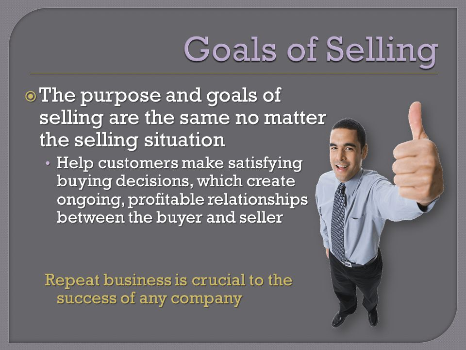 The purpose and goals of selling are the same no matter the selling situation The purpose and goals of selling are the same no matter the selling situation Help customers make satisfying buying decisions, which create ongoing, profitable relationships between the buyer and seller Help customers make satisfying buying decisions, which create ongoing, profitable relationships between the buyer and seller Repeat business is crucial to the success of any company