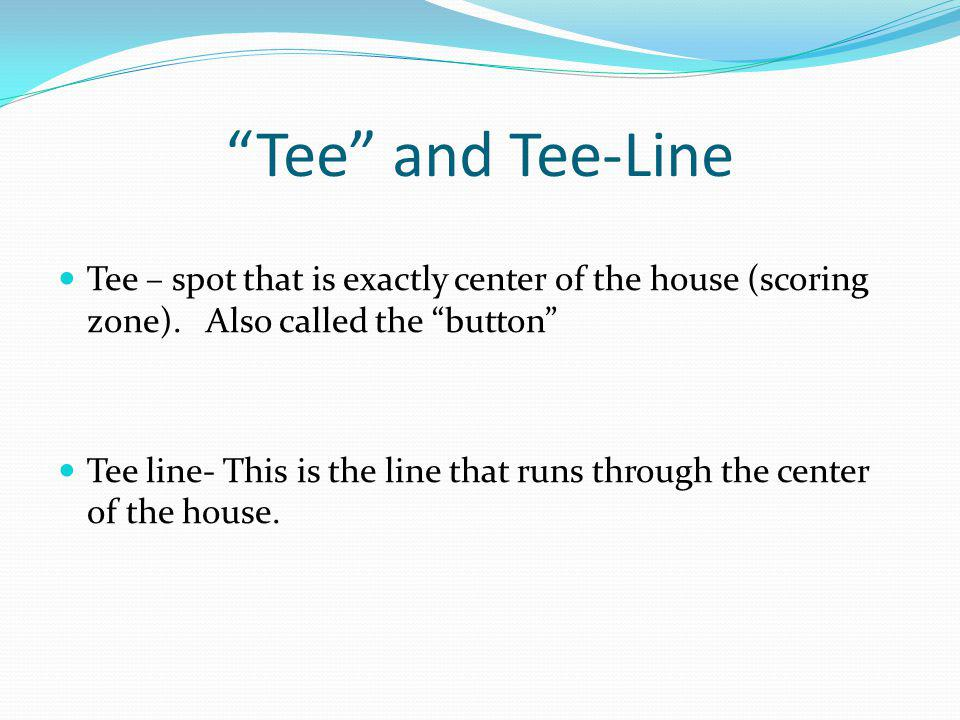 Tee and Tee-Line Tee – spot that is exactly center of the house (scoring zone).