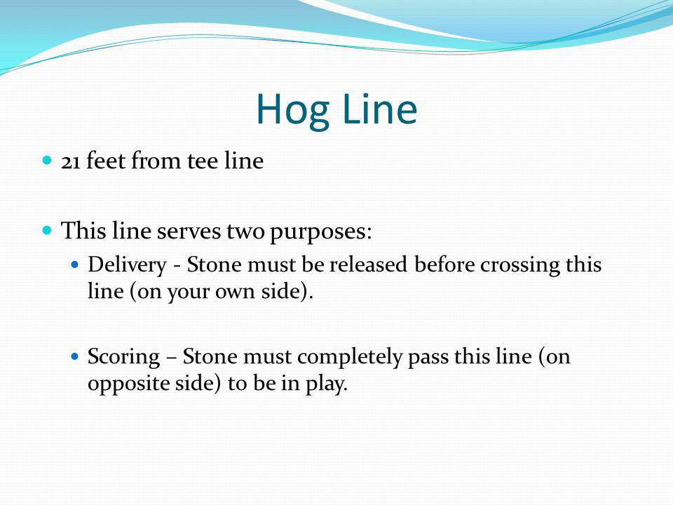 Hog Line 21 feet from tee line This line serves two purposes: Delivery - Stone must be released before crossing this line (on your own side).