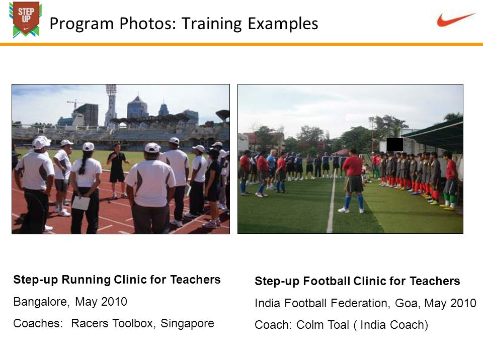 Program Photos: Training Examples Step-up Running Clinic for Teachers Bangalore, May 2010 Coaches: Racers Toolbox, Singapore Step-up Football Clinic for Teachers India Football Federation, Goa, May 2010 Coach: Colm Toal ( India Coach)